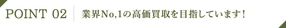 POINT02 業界No.1の高価買取を目指しています!